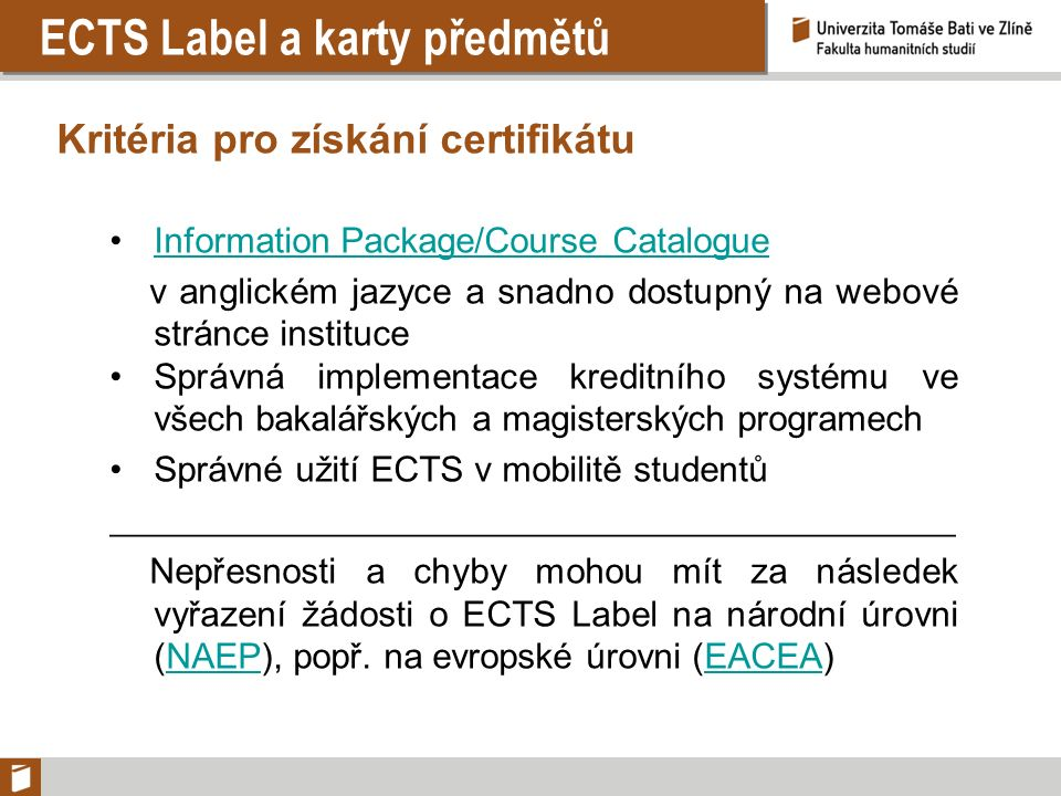 ECTS Label a karty předmětů Kritéria pro získání certifikátu Information Package/Course Catalogue v anglickém jazyce a snadno dostupný na webové stránce instituce Správná implementace kreditního systému ve všech bakalářských a magisterských programech Správné užití ECTS v mobilitě studentů ____________________________________________________ Nepřesnosti a chyby mohou mít za následek vyřazení žádosti o ECTS Label na národní úrovni (NAEP), popř.