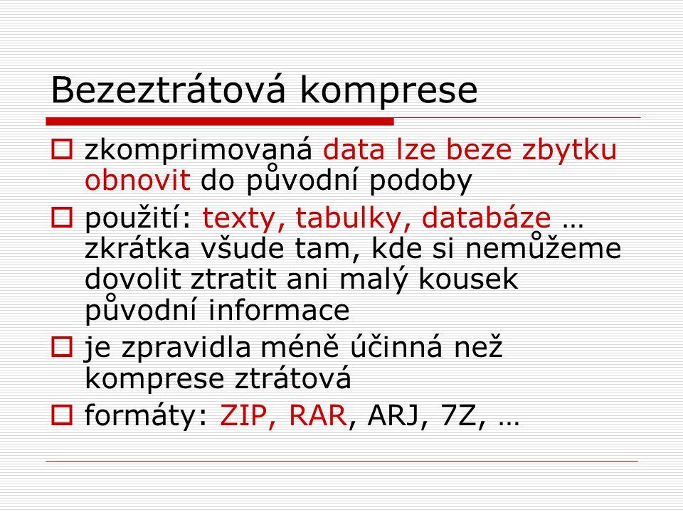 Bezeztrátová komprese  zkomprimovaná data lze beze zbytku obnovit do původní podoby  použití: texty, tabulky, databáze … zkrátka všude tam, kde si nemůžeme dovolit ztratit ani malý kousek původní informace  je zpravidla méně účinná než komprese ztrátová  formáty: ZIP, RAR, ARJ, 7Z, …