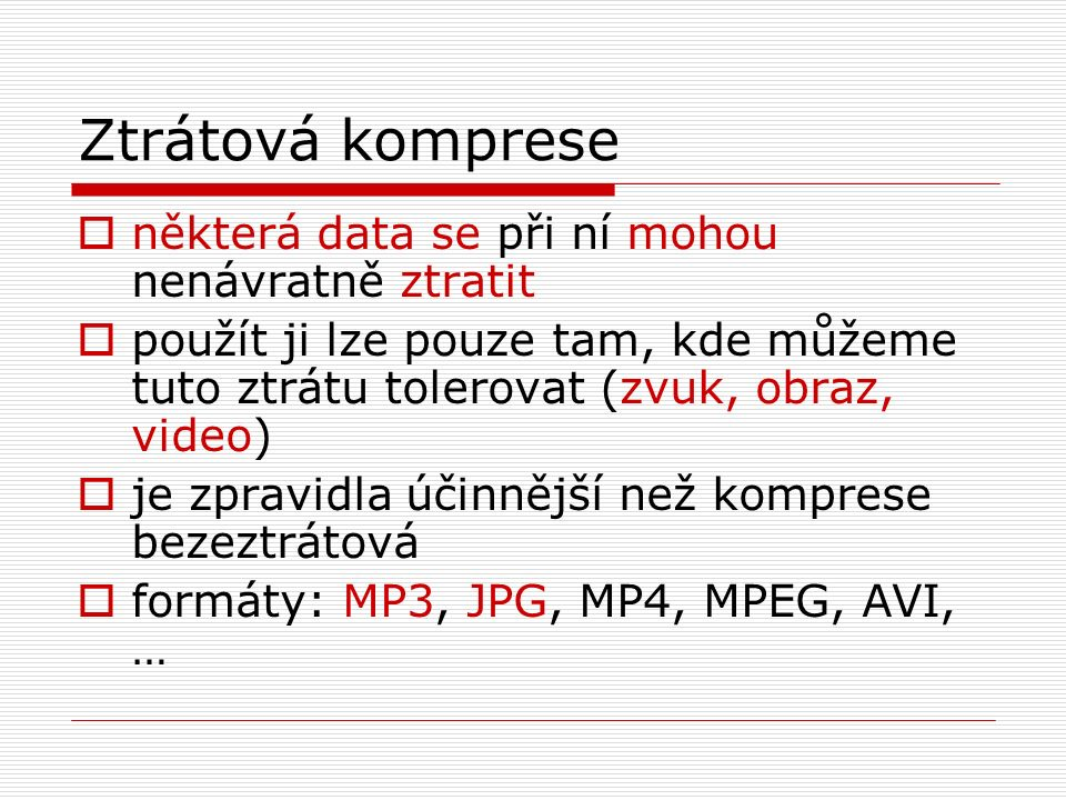 Ztrátová komprese  některá data se při ní mohou nenávratně ztratit  použít ji lze pouze tam, kde můžeme tuto ztrátu tolerovat (zvuk, obraz, video)  je zpravidla účinnější než komprese bezeztrátová  formáty: MP3, JPG, MP4, MPEG, AVI, …