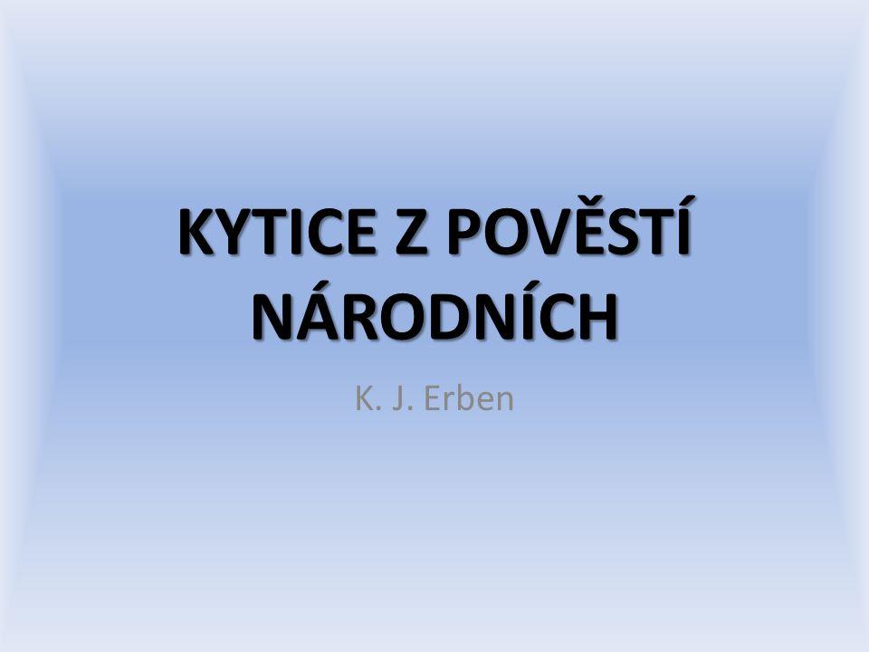 Kytice Soubor 13 balad vydaných najednou až roku 1853 Dílo bylo tvořeno téměř 20 let Vnáší do české literatury dva nové principy: – Komponovanost – Etičnost