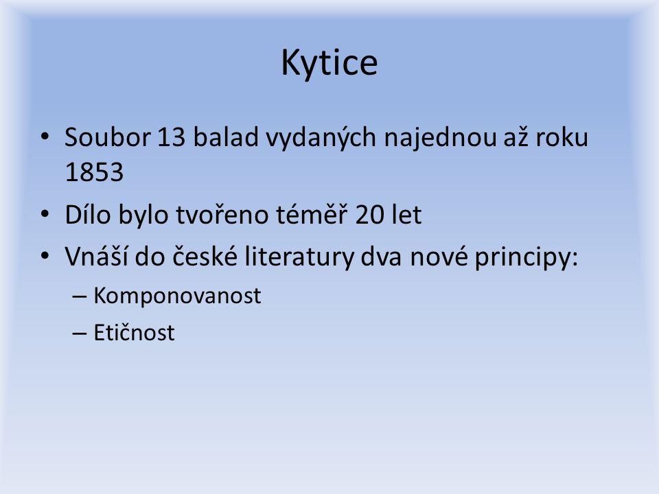 Kytice Soubor 13 balad vydaných najednou až roku 1853 Dílo bylo tvořeno téměř 20 let Vnáší do české literatury dva nové principy: – Komponovanost – Et