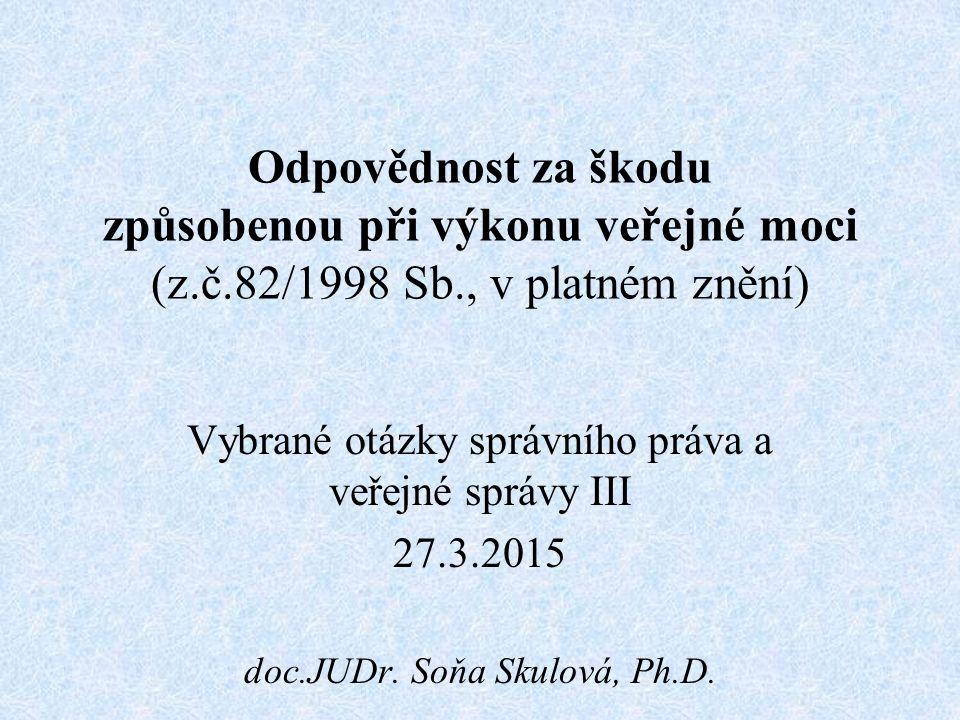 Odpovědnost za škodu způsobenou při výkonu veřejné moci (z.č.82/1998 Sb., v platném znění) Vybrané otázky správního práva a veřejné správy III 27.3.2015 doc.JUDr.
