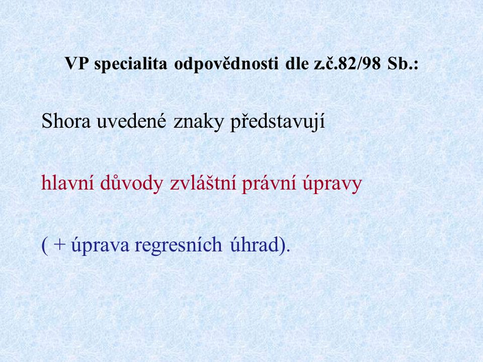 VP specialita odpovědnosti dle z.č.82/98 Sb.: Shora uvedené znaky představují hlavní důvody zvláštní právní úpravy ( + úprava regresních úhrad).