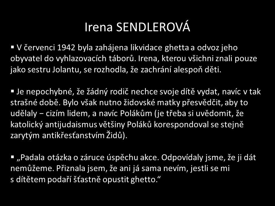 Irena SENDLEROVÁ  V červenci 1942 byla zahájena likvidace ghetta a odvoz jeho obyvatel do vyhlazovacích táborů. Irena, kterou všichni znali pouze jak