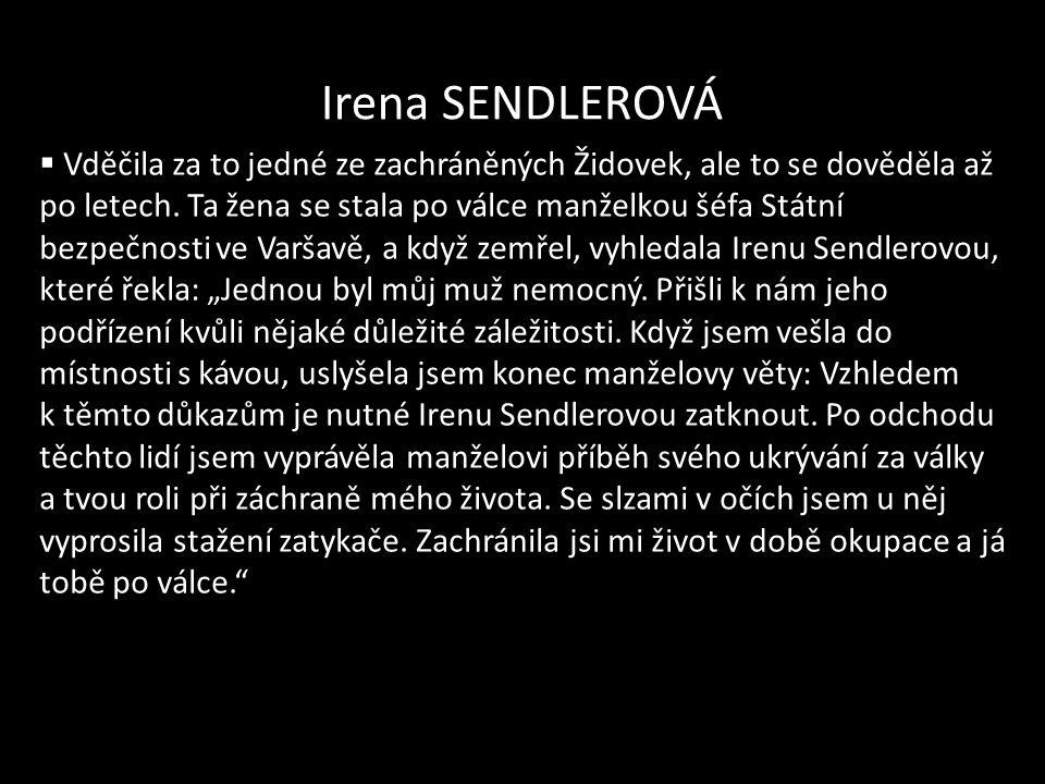 Irena SENDLEROVÁ  Vděčila za to jedné ze zachráněných Židovek, ale to se dověděla až po letech. Ta žena se stala po válce manželkou šéfa Státní bezpe