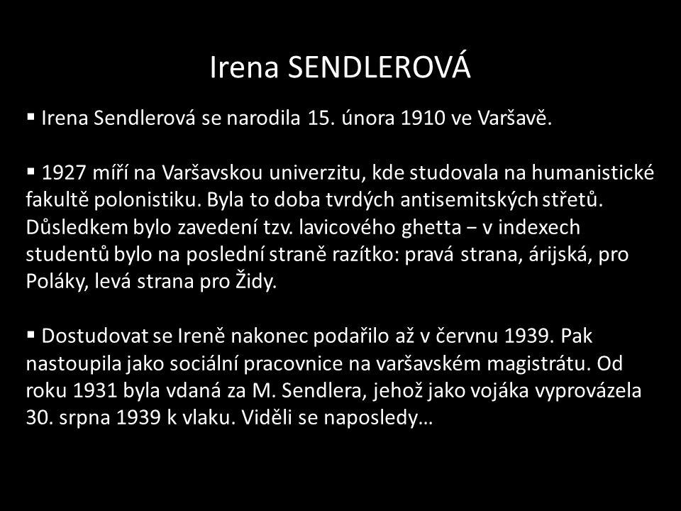 Irena SENDLEROVÁ  Irena Sendlerová se narodila 15. února 1910 ve Varšavě.  1927 míří na Varšavskou univerzitu, kde studovala na humanistické fakultě