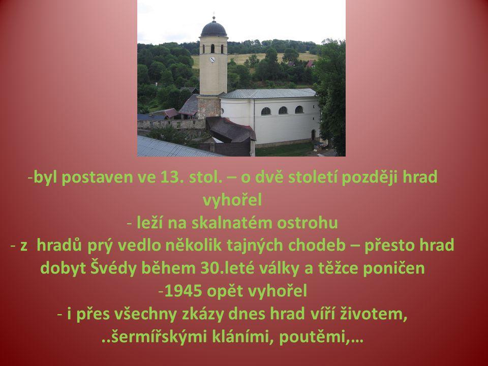 -byl postaven ve 13. stol. – o dvě století později hrad vyhořel - leží na skalnatém ostrohu - z hradů prý vedlo několik tajných chodeb – přesto hrad d