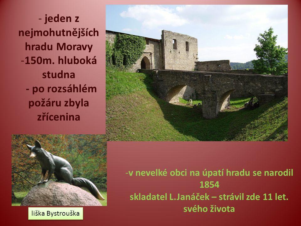 - jeden z nejmohutnějších hradu Moravy -150m. hluboká studna - po rozsáhlém požáru zbyla zřícenina -v nevelké obci na úpatí hradu se narodil 1854 skla