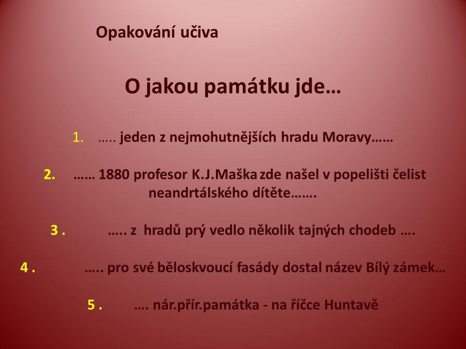 Opakování učiva O jakou památku jde… 1. ….. jeden z nejmohutnějších hradu Moravy…… 2. …… 1880 profesor K.J.Maška zde našel v popelišti čelist neandrtá