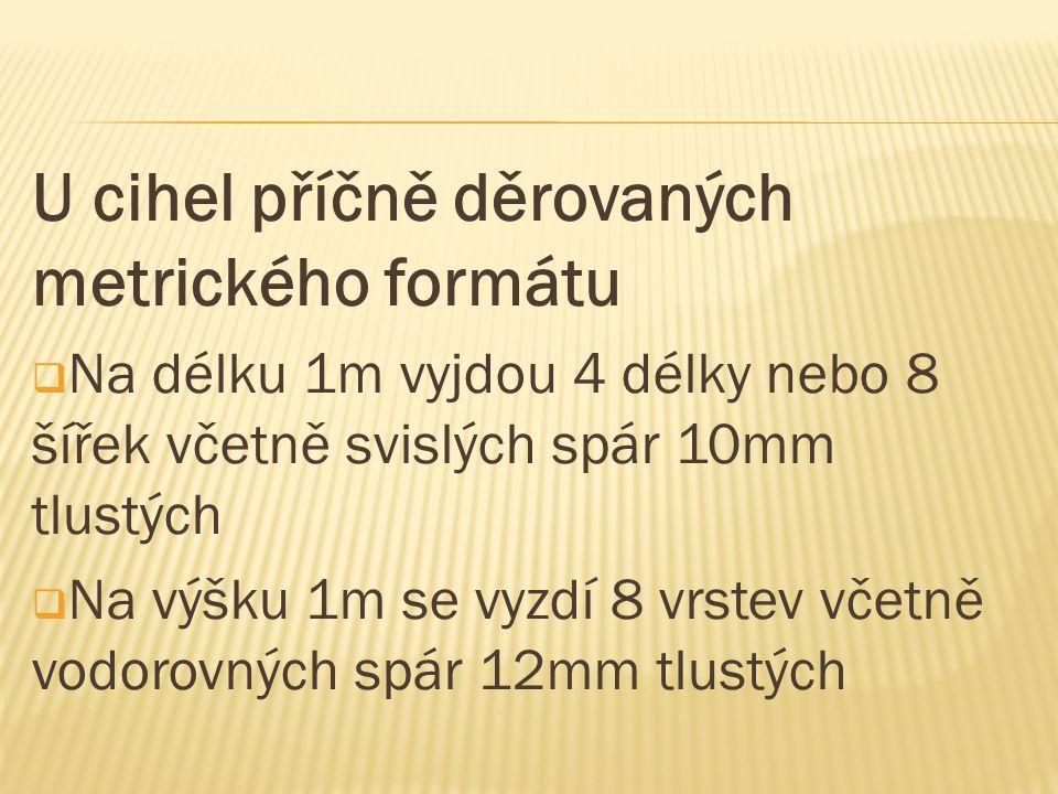 U cihel příčně děrovaných metrického formátu  Na délku 1m vyjdou 4 délky nebo 8 šířek včetně svislých spár 10mm tlustých  Na výšku 1m se vyzdí 8 vrs
