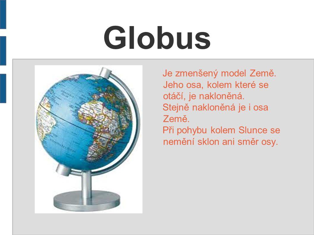 Globus Je zmenšený model Země. Jeho osa, kolem které se otáčí, je nakloněná. Stejně nakloněná je i osa Země. Při pohybu kolem Slunce se nemění sklon a