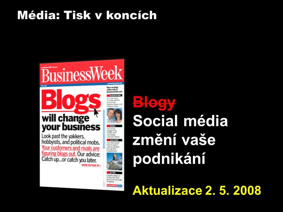 Blogy Social média změní vaše podnikání Aktualizace 2. 5. 2008 Média: Tisk v koncích