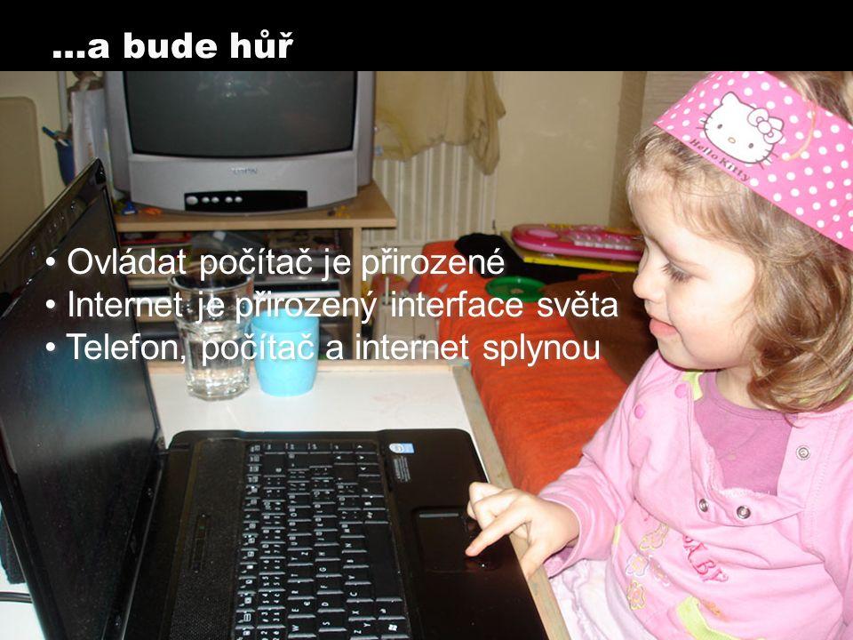 Ovládat počítač je přirozené Internet je přirozený interface světa Telefon, počítač a internet splynou Ovládat počítač je přirozené Internet je přirozený interface světa Telefon, počítač a internet splynou …a bude hůř