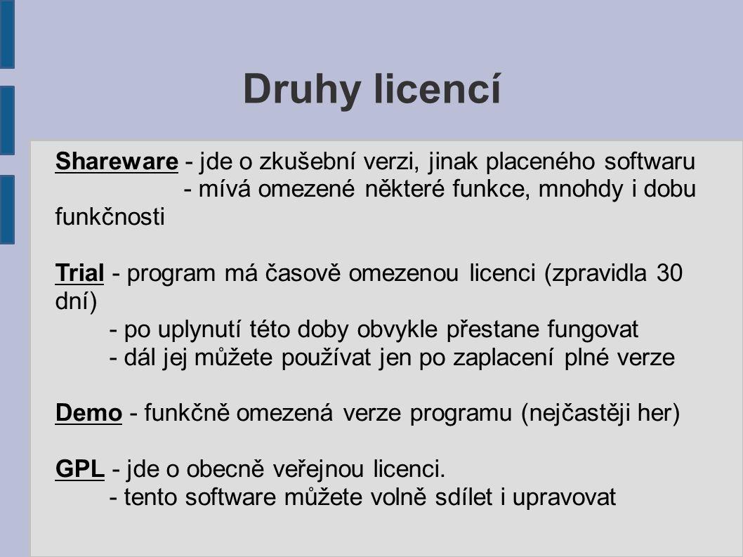 Druhy licencí Shareware - jde o zkušební verzi, jinak placeného softwaru - mívá omezené některé funkce, mnohdy i dobu funkčnosti Trial - program má časově omezenou licenci (zpravidla 30 dní) - po uplynutí této doby obvykle přestane fungovat - dál jej můžete používat jen po zaplacení plné verze Demo - funkčně omezená verze programu (nejčastěji her) GPL - jde o obecně veřejnou licenci.