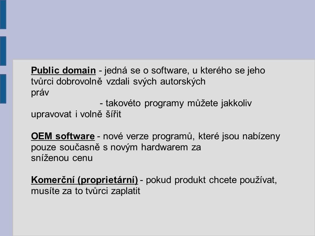 Public domain - jedná se o software, u kterého se jeho tvůrci dobrovolně vzdali svých autorských práv - takovéto programy můžete jakkoliv upravovat i volně šířit OEM software - nové verze programů, které jsou nabízeny pouze současně s novým hardwarem za sníženou cenu Komerční (proprietární) - pokud produkt chcete používat, musíte za to tvůrci zaplatit