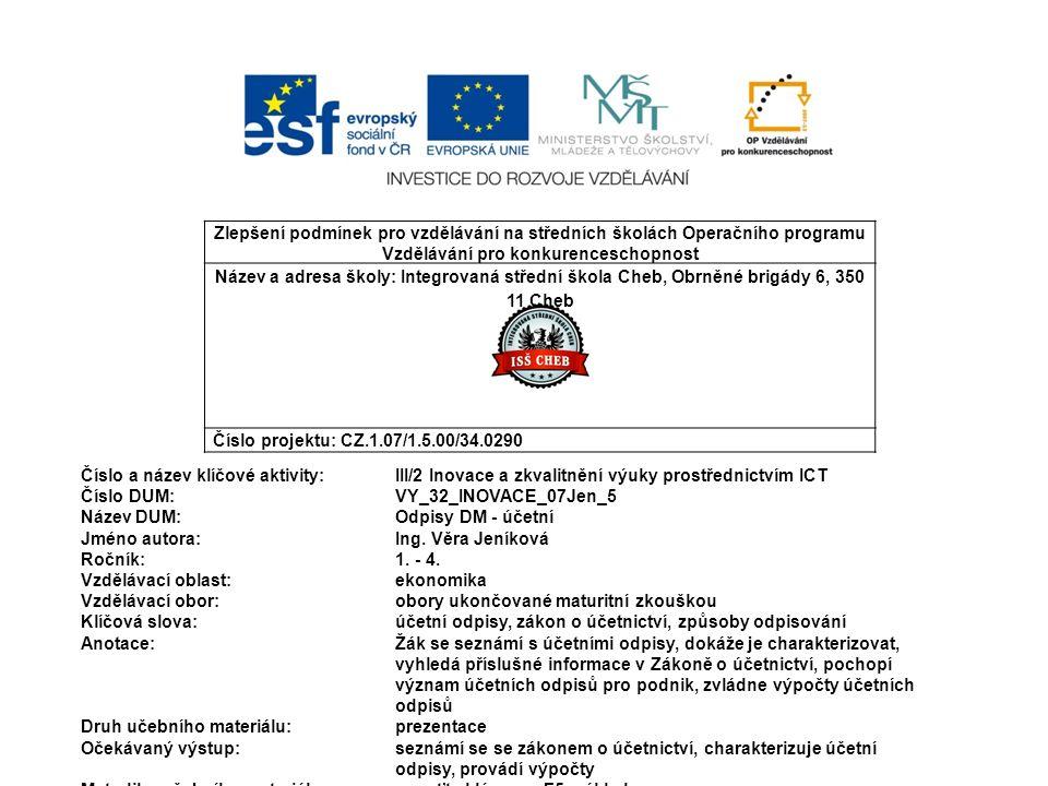 Zlepšení podmínek pro vzdělávání na středních školách Operačního programu Vzdělávání pro konkurenceschopnost Název a adresa školy: Integrovaná střední škola Cheb, Obrněné brigády 6, 350 11 Cheb Číslo projektu: CZ.1.07/1.5.00/34.0290 Číslo a název klíčové aktivity: III/2 Inovace a zkvalitnění výuky prostřednictvím ICT Číslo DUM:VY_32_INOVACE_07Jen_5 Název DUM:Odpisy DM - účetní Jméno autora: Ing.