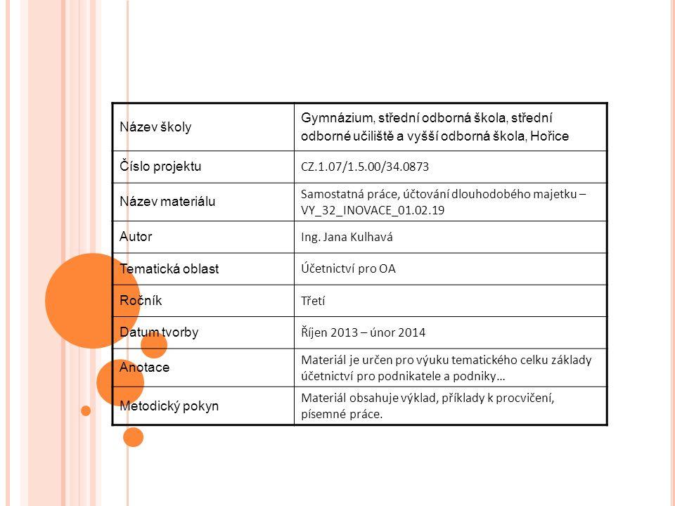 Název školy Gymnázium, střední odborná škola, střední odborné učiliště a vyšší odborná škola, Hořice Číslo projektu CZ.1.07/1.5.00/34.0873 Název materiálu Samostatná práce, účtování dlouhodobého majetku – VY_32_INOVACE_01.02.19 Autor Ing.