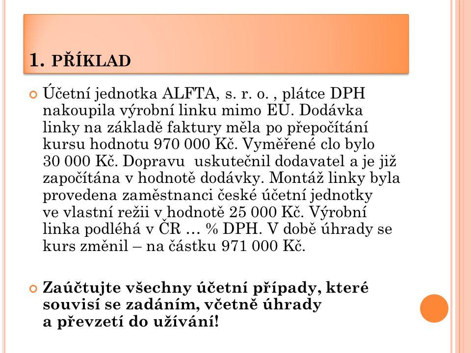 1. PŘÍKLAD Účetní jednotka ALFTA, s. r. o., plátce DPH nakoupila výrobní linku mimo EU. Dodávka linky na základě faktury měla po přepočítání kursu hod