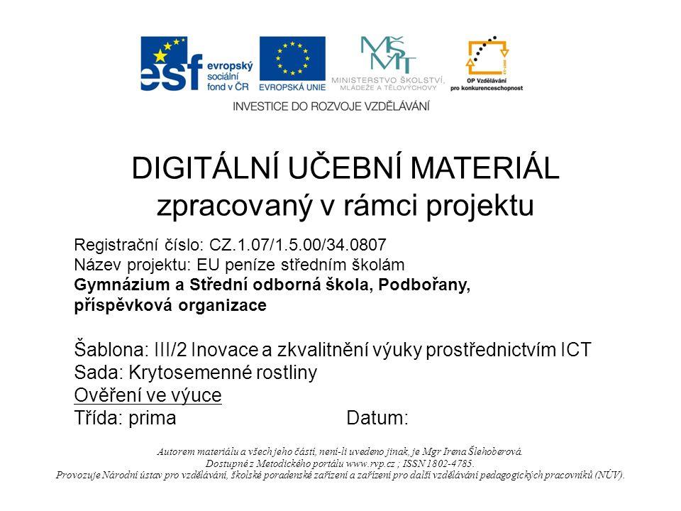 Registrační číslo: CZ.1.07/1.5.00/34.0807 Název projektu: EU peníze středním školám Gymnázium a Střední odborná škola, Podbořany, příspěvková organizace Šablona: III/2 Inovace a zkvalitnění výuky prostřednictvím ICT Sada: Krytosemenné rostliny Ověření ve výuce Třída: primaDatum: DIGITÁLNÍ UČEBNÍ MATERIÁL zpracovaný v rámci projektu Autorem materiálu a všech jeho částí, není-li uvedeno jinak, je Mgr Irena Šlehoberová.