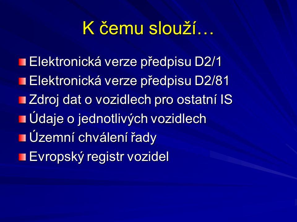 K čemu slouží… Elektronická verze předpisu D2/1 Elektronická verze předpisu D2/81 Zdroj dat o vozidlech pro ostatní IS Údaje o jednotlivých vozidlech Územní chválení řady Evropský registr vozidel