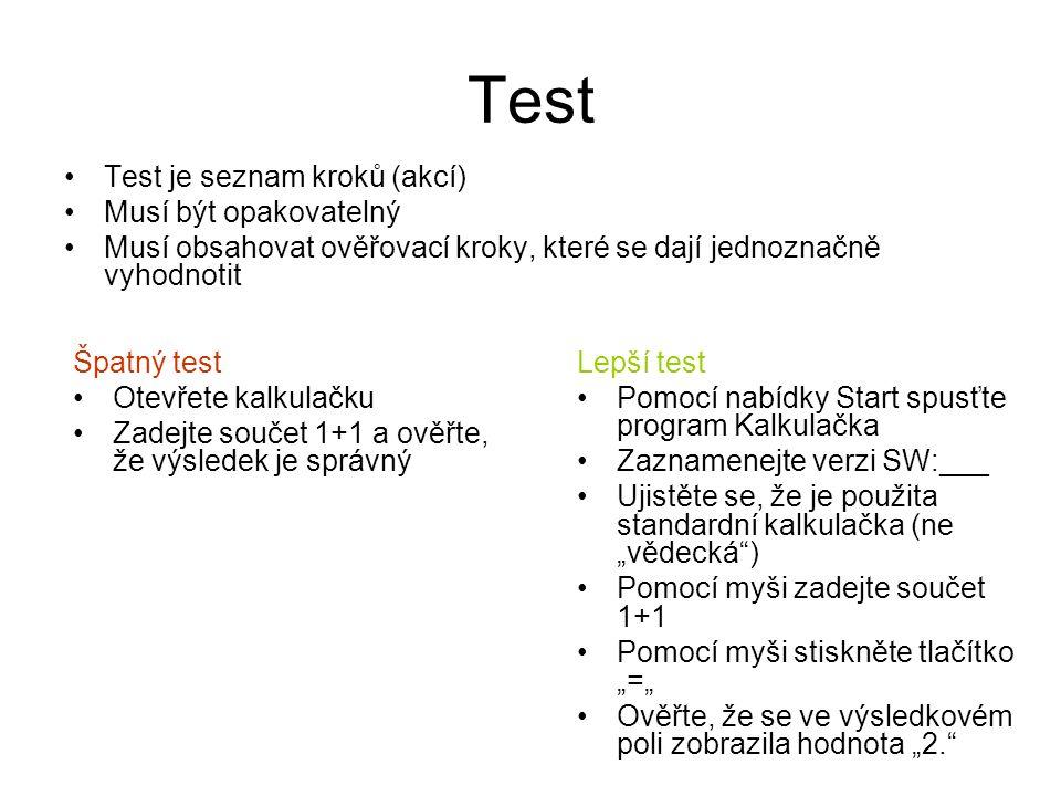"""Test Test je seznam kroků (akcí) Musí být opakovatelný Musí obsahovat ověřovací kroky, které se dají jednoznačně vyhodnotit Špatný test Otevřete kalkulačku Zadejte součet 1+1 a ověřte, že výsledek je správný Lepší test Pomocí nabídky Start spusťte program Kalkulačka Zaznamenejte verzi SW:___ Ujistěte se, že je použita standardní kalkulačka (ne """"vědecká ) Pomocí myši zadejte součet 1+1 Pomocí myši stiskněte tlačítko """"="""" Ověřte, že se ve výsledkovém poli zobrazila hodnota """"2."""