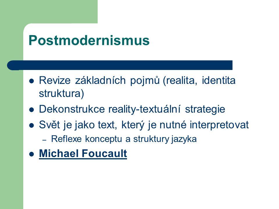 Postmodernismus Revize základních pojmů (realita, identita struktura) Dekonstrukce reality-textuální strategie Svět je jako text, který je nutné interpretovat – Reflexe konceptu a struktury jazyka Michael Foucault