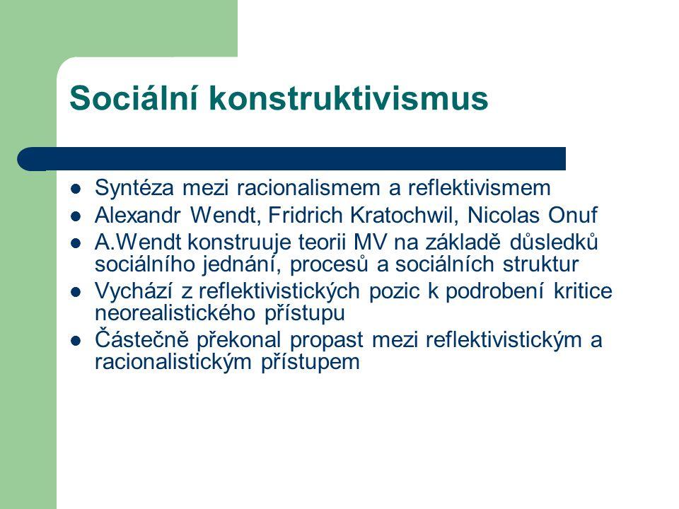 Sociální konstruktivismus Syntéza mezi racionalismem a reflektivismem Alexandr Wendt, Fridrich Kratochwil, Nicolas Onuf A.Wendt konstruuje teorii MV na základě důsledků sociálního jednání, procesů a sociálních struktur Vychází z reflektivistických pozic k podrobení kritice neorealistického přístupu Částečně překonal propast mezi reflektivistickým a racionalistickým přístupem