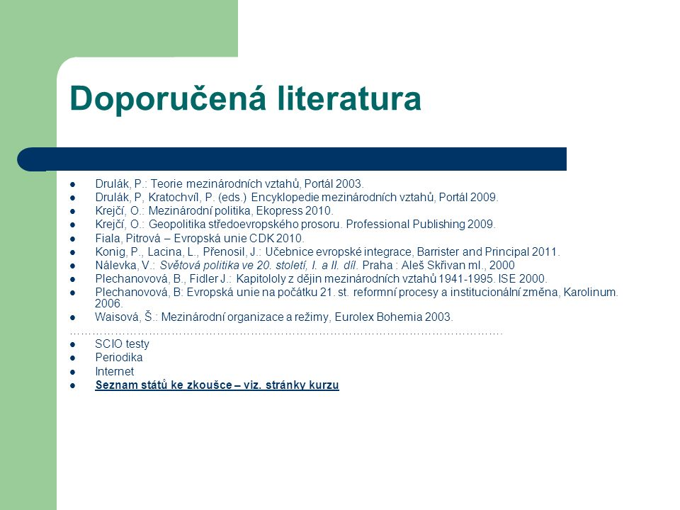 Doporučená literatura Drulák, P.: Teorie mezinárodních vztahů, Portál 2003. Drulák, P, Kratochvíl, P. (eds.) Encyklopedie mezinárodních vztahů, Portál