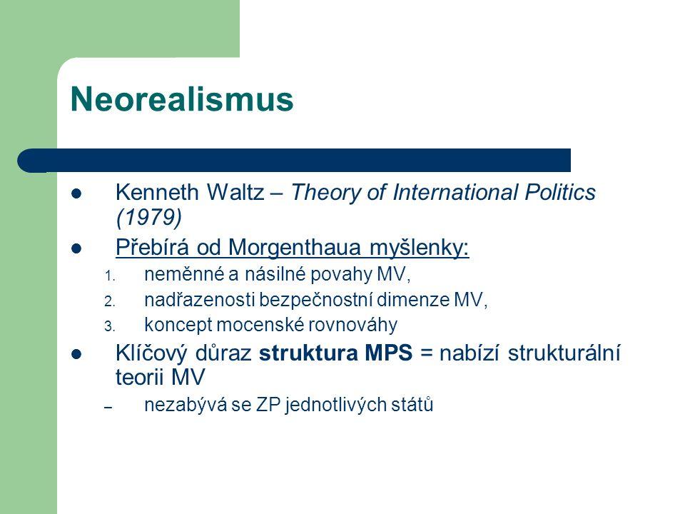 Neorealismus Kenneth Waltz – Theory of International Politics (1979) Přebírá od Morgenthaua myšlenky: 1.