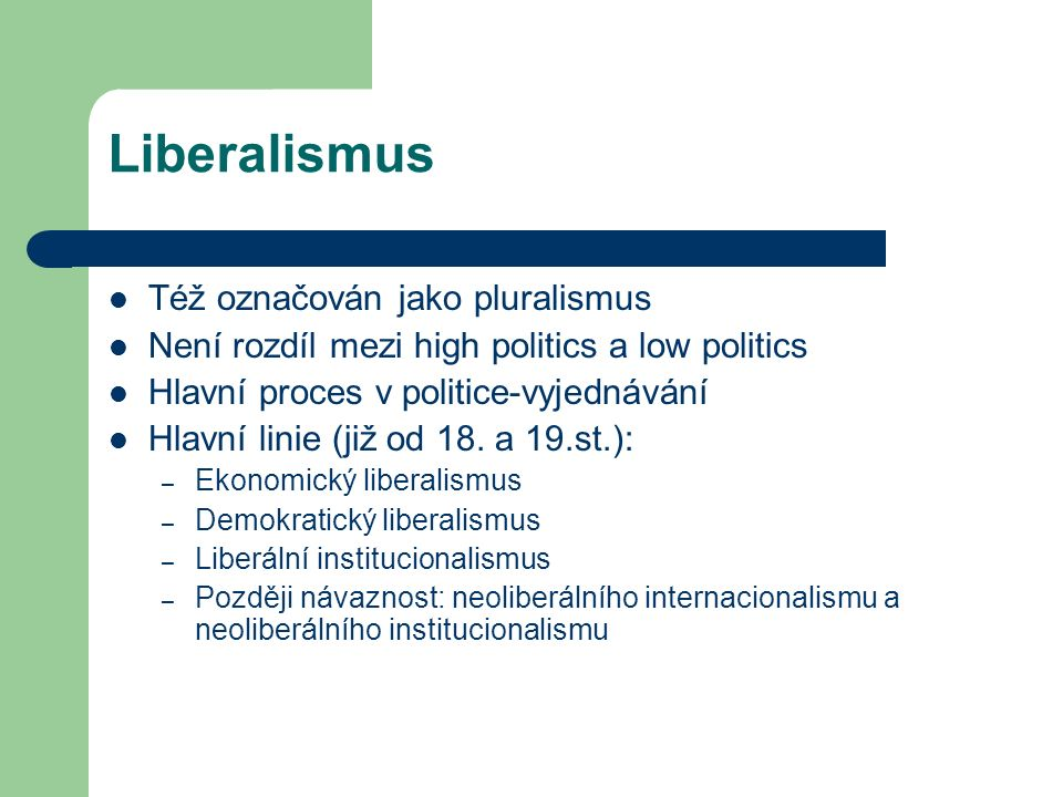 Liberalismus Též označován jako pluralismus Není rozdíl mezi high politics a low politics Hlavní proces v politice-vyjednávání Hlavní linie (již od 18.