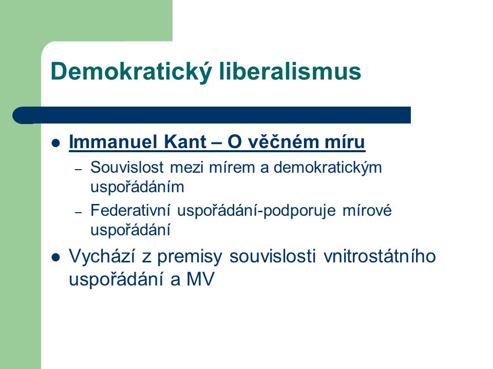 Demokratický liberalismus Immanuel Kant – O věčném míru – Souvislost mezi mírem a demokratickým uspořádáním – Federativní uspořádání-podporuje mírové uspořádání Vychází z premisy souvislosti vnitrostátního uspořádání a MV