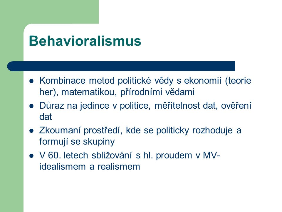 Behavioralismus Kombinace metod politické vědy s ekonomií (teorie her), matematikou, přírodními vědami Důraz na jedince v politice, měřitelnost dat, ověření dat Zkoumaní prostředí, kde se politicky rozhoduje a formují se skupiny V 60.