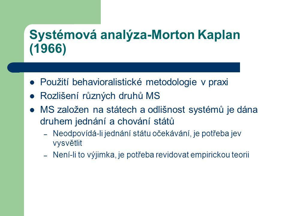 Systémová analýza-Morton Kaplan (1966) Použití behavioralistické metodologie v praxi Rozlišení různých druhů MS MS založen na státech a odlišnost systémů je dána druhem jednání a chování států – Neodpovídá-li jednání státu očekávání, je potřeba jev vysvětlit – Není-li to výjimka, je potřeba revidovat empirickou teorii