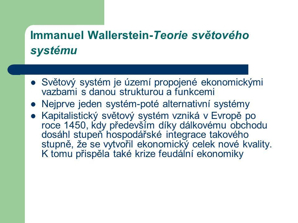 Immanuel Wallerstein-Teorie světového systému Světový systém je území propojené ekonomickými vazbami s danou strukturou a funkcemi Nejprve jeden systém-poté alternativní systémy Kapitalistický světový systém vzniká v Evropě po roce 1450, kdy především díky dálkovému obchodu dosáhl stupeň hospodářské integrace takového stupně, že se vytvořil ekonomický celek nové kvality.