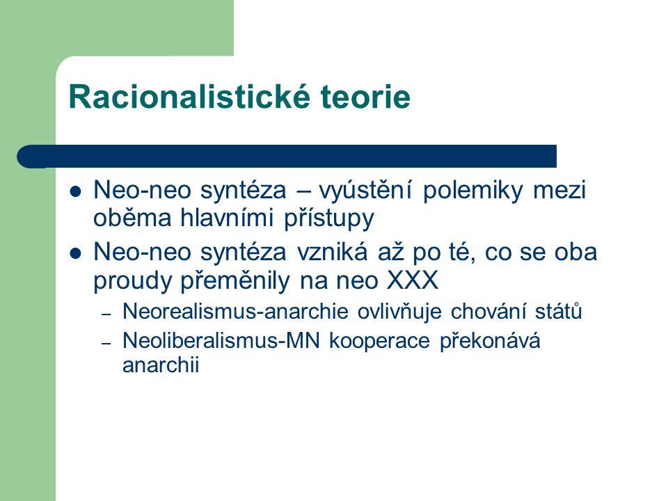 Racionalistické teorie Neo-neo syntéza – vyústění polemiky mezi oběma hlavními přístupy Neo-neo syntéza vzniká až po té, co se oba proudy přeměnily na neo XXX – Neorealismus-anarchie ovlivňuje chování států – Neoliberalismus-MN kooperace překonává anarchii