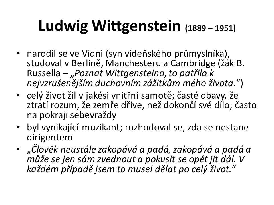 Ludwig Wittgenstein (1889 – 1951) narodil se ve Vídni (syn vídeňského průmyslníka), studoval v Berlíně, Manchesteru a Cambridge (žák B.