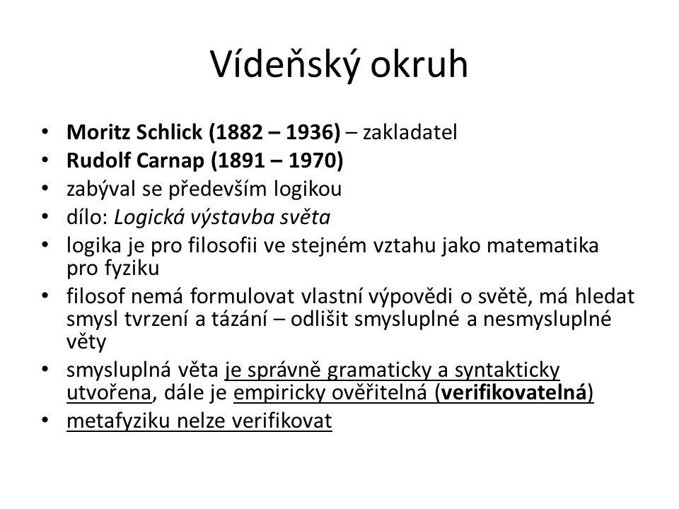 Vídeňský okruh Moritz Schlick (1882 – 1936) – zakladatel Rudolf Carnap (1891 – 1970) zabýval se především logikou dílo: Logická výstavba světa logika je pro filosofii ve stejném vztahu jako matematika pro fyziku filosof nemá formulovat vlastní výpovědi o světě, má hledat smysl tvrzení a tázání – odlišit smysluplné a nesmysluplné věty smysluplná věta je správně gramaticky a syntakticky utvořena, dále je empiricky ověřitelná (verifikovatelná) metafyziku nelze verifikovat