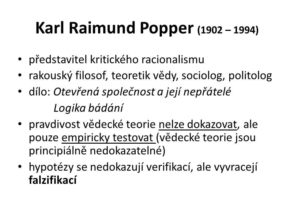 Karl Raimund Popper (1902 – 1994) představitel kritického racionalismu rakouský filosof, teoretik vědy, sociolog, politolog dílo: Otevřená společnost a její nepřátelé Logika bádání pravdivost vědecké teorie nelze dokazovat, ale pouze empiricky testovat (vědecké teorie jsou principiálně nedokazatelné) hypotézy se nedokazují verifikací, ale vyvracejí falzifikací