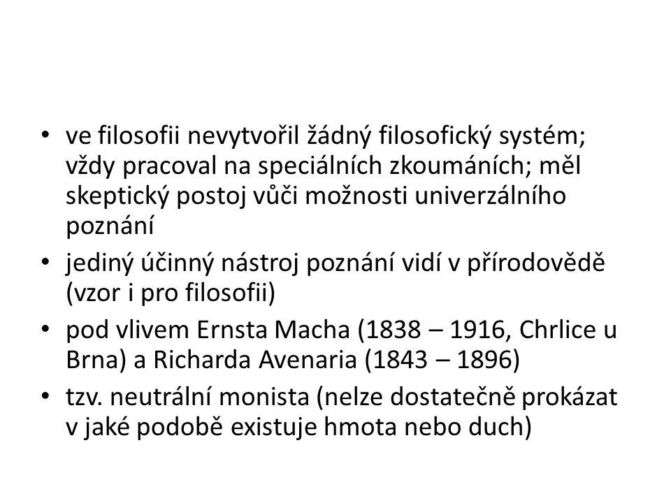 ve filosofii nevytvořil žádný filosofický systém; vždy pracoval na speciálních zkoumáních; měl skeptický postoj vůči možnosti univerzálního poznání jediný účinný nástroj poznání vidí v přírodovědě (vzor i pro filosofii) pod vlivem Ernsta Macha (1838 – 1916, Chrlice u Brna) a Richarda Avenaria (1843 – 1896) tzv.