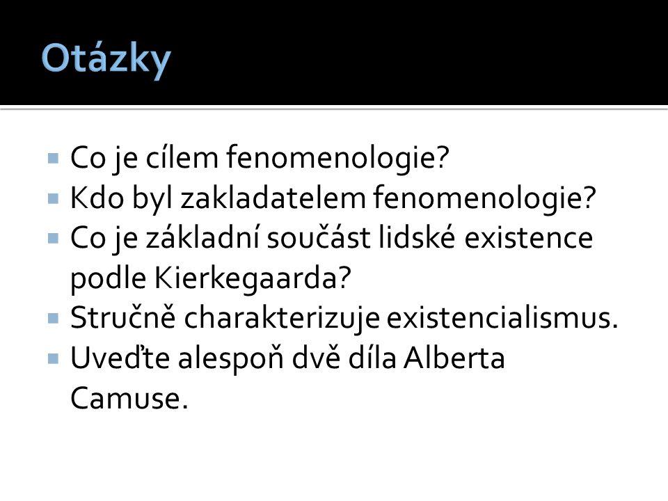  Co je cílem fenomenologie?  Kdo byl zakladatelem fenomenologie?  Co je základní součást lidské existence podle Kierkegaarda?  Stručně charakteriz