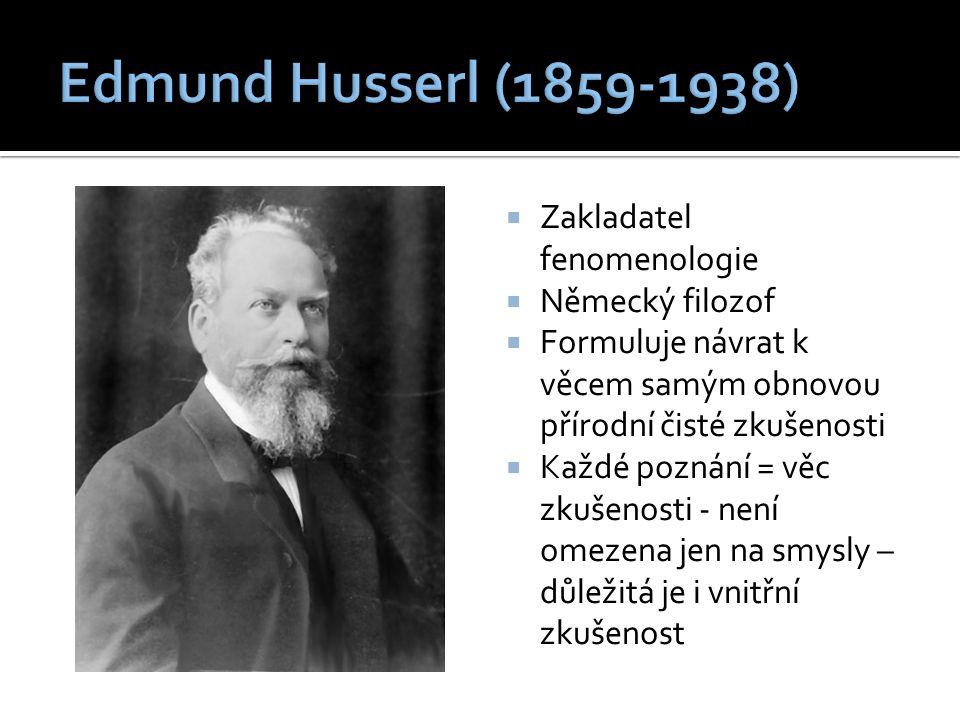  Zakladatel fenomenologie  Německý filozof  Formuluje návrat k věcem samým obnovou přírodní čisté zkušenosti  Každé poznání = věc zkušenosti - není omezena jen na smysly – důležitá je i vnitřní zkušenost