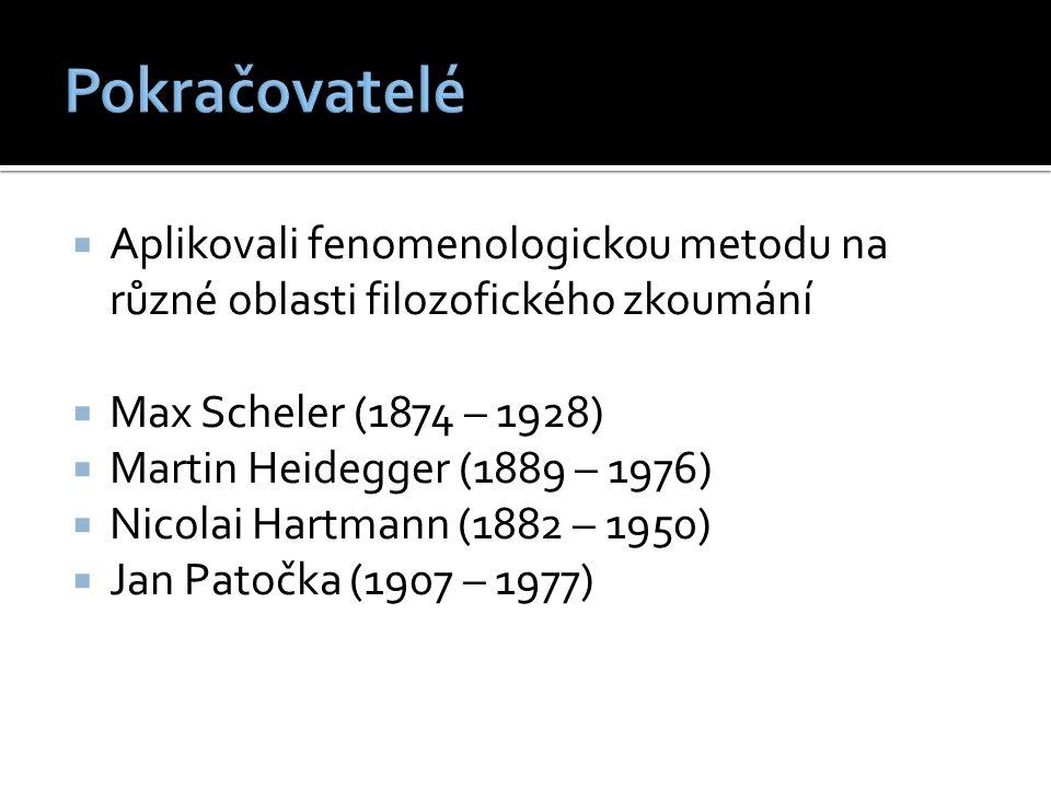  Aplikovali fenomenologickou metodu na různé oblasti filozofického zkoumání  Max Scheler (1874 – 1928)  Martin Heidegger (1889 – 1976)  Nicolai Hartmann (1882 – 1950)  Jan Patočka (1907 – 1977)