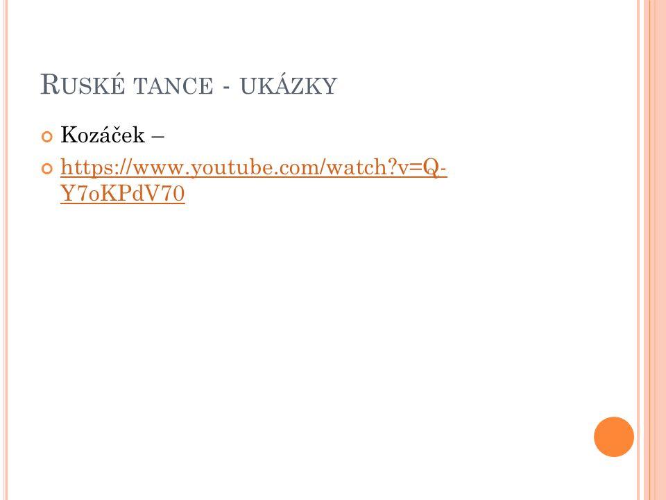 R USKÉ TANCE - UKÁZKY Kozáček – https://www.youtube.com/watch?v=Q- Y7oKPdV70