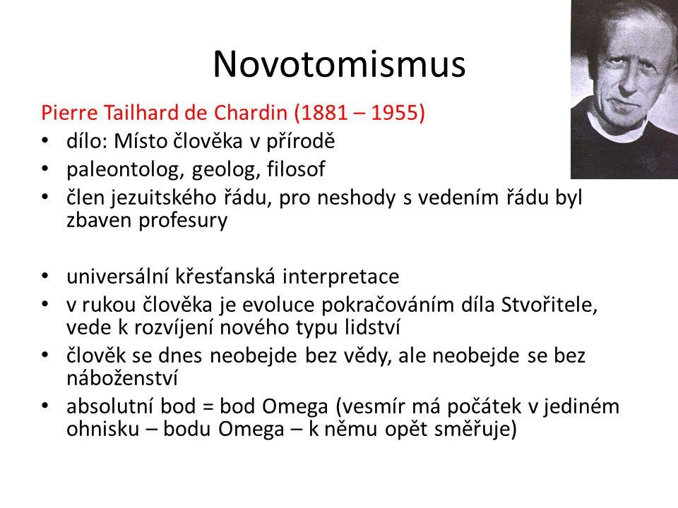 Novotomismus Pierre Tailhard de Chardin (1881 – 1955) dílo: Místo člověka v přírodě paleontolog, geolog, filosof člen jezuitského řádu, pro neshody s vedením řádu byl zbaven profesury universální křesťanská interpretace v rukou člověka je evoluce pokračováním díla Stvořitele, vede k rozvíjení nového typu lidství člověk se dnes neobejde bez vědy, ale neobejde se bez náboženství absolutní bod = bod Omega (vesmír má počátek v jediném ohnisku – bodu Omega – k němu opět směřuje)