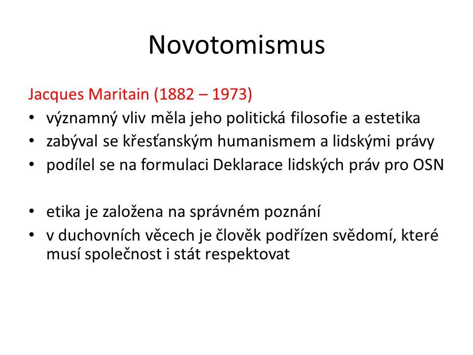 Novotomismus Jacques Maritain (1882 – 1973) významný vliv měla jeho politická filosofie a estetika zabýval se křesťanským humanismem a lidskými právy podílel se na formulaci Deklarace lidských práv pro OSN etika je založena na správném poznání v duchovních věcech je člověk podřízen svědomí, které musí společnost i stát respektovat