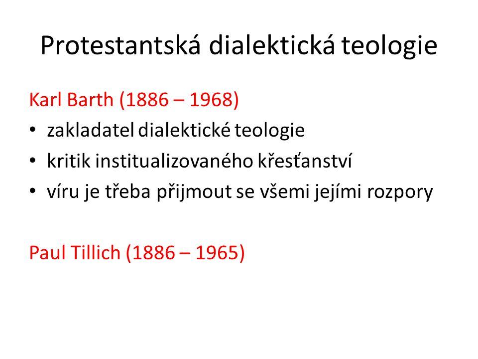 Protestantská dialektická teologie Karl Barth (1886 – 1968) zakladatel dialektické teologie kritik institualizovaného křesťanství víru je třeba přijmout se všemi jejími rozpory Paul Tillich (1886 – 1965)