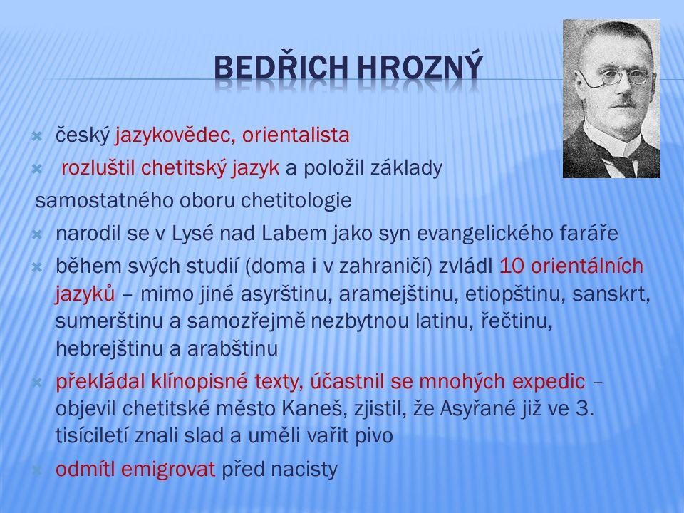  český jazykovědec, orientalista  rozluštil chetitský jazyk a položil základy samostatného oboru chetitologie  narodil se v Lysé nad Labem jako syn