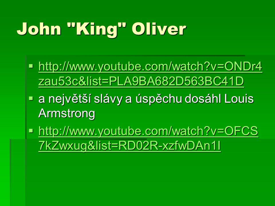 John King Oliver  http://www.youtube.com/watch v=ONDr4 zau53c&list=PLA9BA682D563BC41D http://www.youtube.com/watch v=ONDr4 zau53c&list=PLA9BA682D563BC41D http://www.youtube.com/watch v=ONDr4 zau53c&list=PLA9BA682D563BC41D  a největší slávy a úspěchu dosáhl Louis Armstrong  http://www.youtube.com/watch v=OFCS 7kZwxug&list=RD02R-xzfwDAn1I http://www.youtube.com/watch v=OFCS 7kZwxug&list=RD02R-xzfwDAn1I http://www.youtube.com/watch v=OFCS 7kZwxug&list=RD02R-xzfwDAn1I