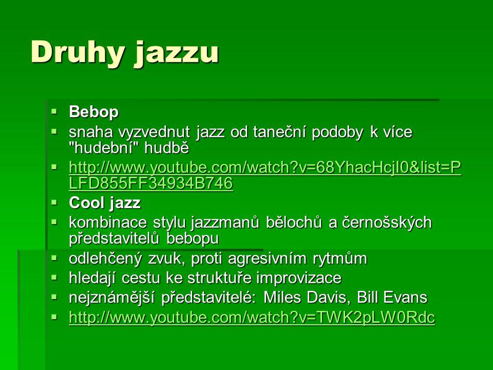 Druhy jazzu  Bebop  snaha vyzvednut jazz od taneční podoby k více hudební hudbě  http://www.youtube.com/watch v=68YhacHcjI0&list=P LFD855FF34934B746 http://www.youtube.com/watch v=68YhacHcjI0&list=P LFD855FF34934B746 http://www.youtube.com/watch v=68YhacHcjI0&list=P LFD855FF34934B746  Cool jazz  kombinace stylu jazzmanů bělochů a černošských představitelů bebopu  odlehčený zvuk, proti agresivním rytmům  hledají cestu ke struktuře improvizace  nejznámější představitelé: Miles Davis, Bill Evans  http://www.youtube.com/watch v=TWK2pLW0Rdc http://www.youtube.com/watch v=TWK2pLW0Rdc