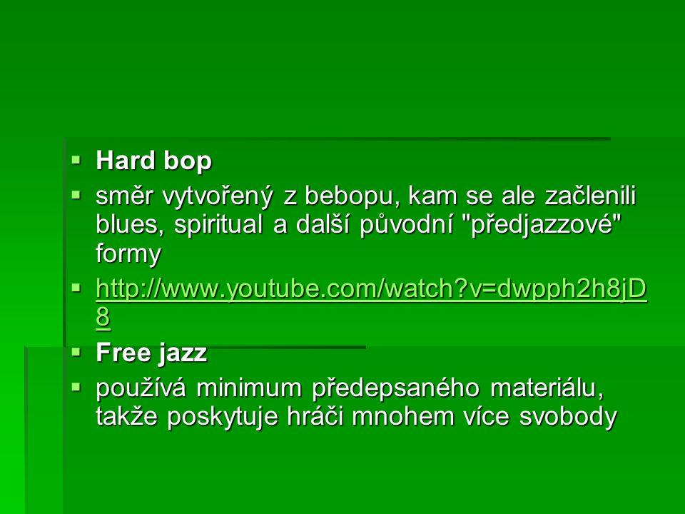  Hard bop  směr vytvořený z bebopu, kam se ale začlenili blues, spiritual a další původní předjazzové formy  http://www.youtube.com/watch v=dwpph2h8jD 8 http://www.youtube.com/watch v=dwpph2h8jD 8 http://www.youtube.com/watch v=dwpph2h8jD 8  Free jazz  používá minimum předepsaného materiálu, takže poskytuje hráči mnohem více svobody